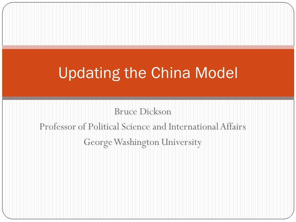 Bruce Dickson Professor of Political Science and International Affairs George Washington University Updating the China Model