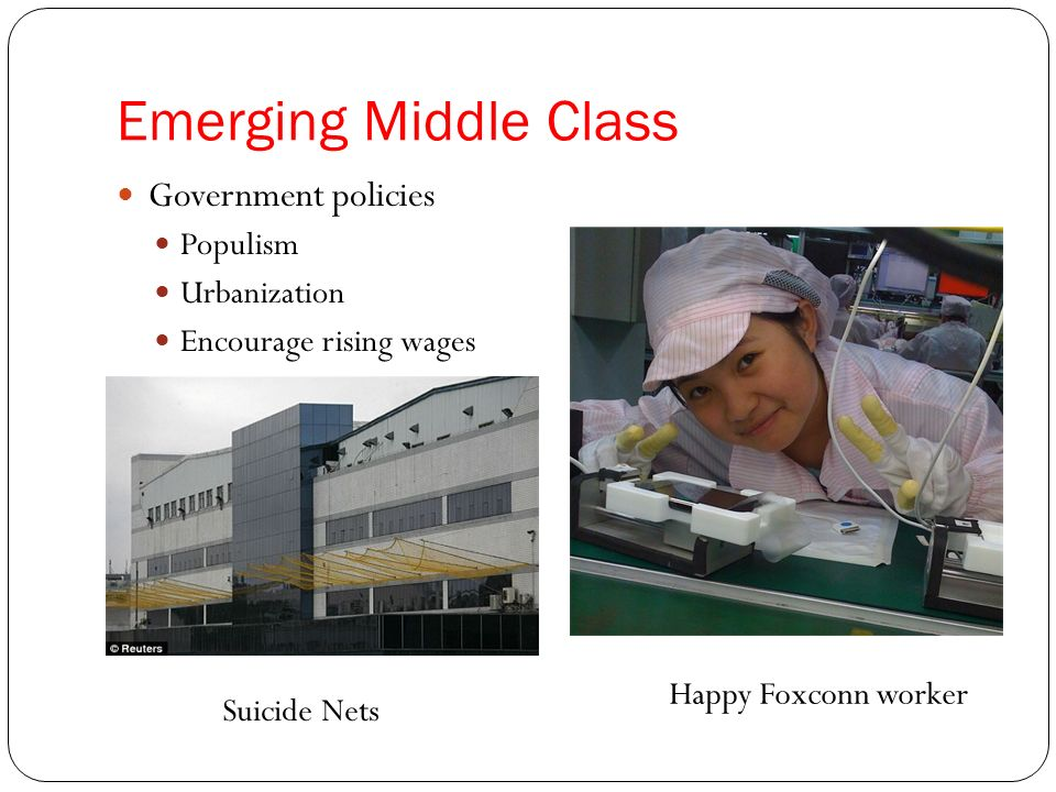 Emerging Middle Class Government policies Populism Urbanization Encourage rising wages Suicide Nets Happy Foxconn worker
