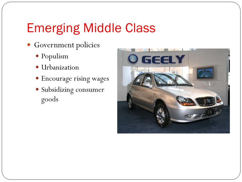 Emerging Middle Class Government policies Populism Urbanization Encourage rising wages Subsidizing consumer goods