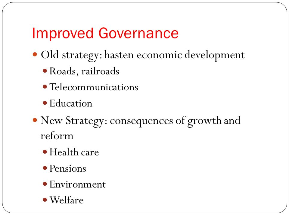 Improved Governance Old strategy: hasten economic development Roads, railroads Telecommunications Education New Strategy: consequences of growth and reform Health care Pensions Environment Welfare