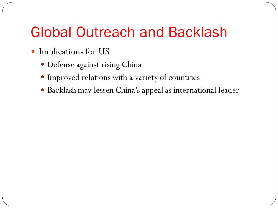 Global Outreach and Backlash Implications for US Defense against rising China Improved relations with a variety of countries Backlash may lessen Chinas appeal as international leader