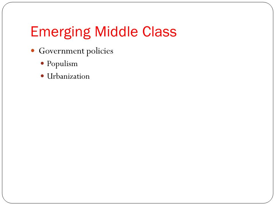 Emerging Middle Class Government policies Populism Urbanization