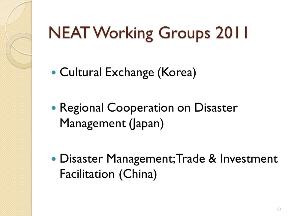 NEAT Working Groups 2011 Cultural Exchange (Korea) Regional Cooperation on Disaster Management (Japan) Disaster Management; Trade & Investment Facilit