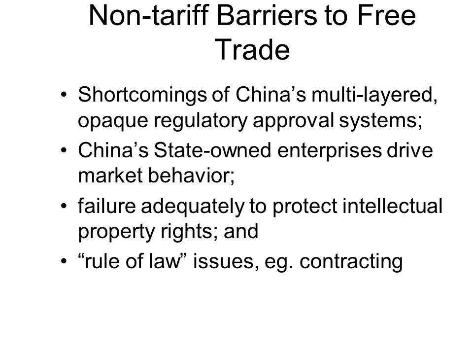 Non-tariff Barriers to Free Trade Shortcomings of Chinas multi-layered, opaque regulatory approval systems; Chinas State-owned enterprises drive market behavior; failure adequately to protect intellectual property rights; and rule of law issues, eg.