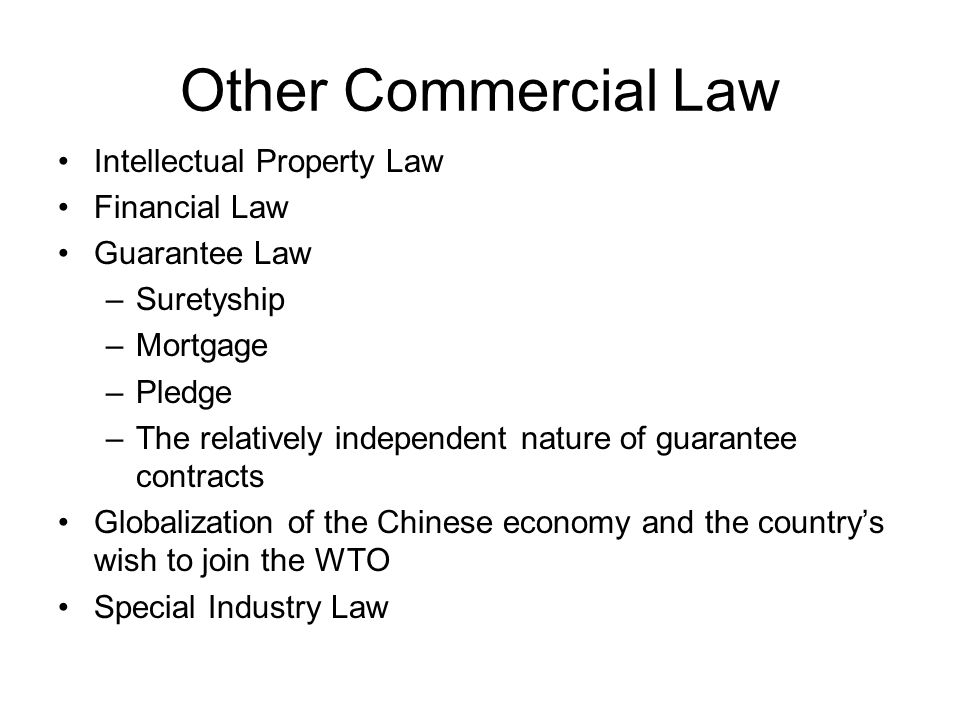 Other Commercial Law Intellectual Property Law Financial Law Guarantee Law –Suretyship –Mortgage –Pledge –The relatively independent nature of guarantee contracts Globalization of the Chinese economy and the countrys wish to join the WTO Special Industry Law