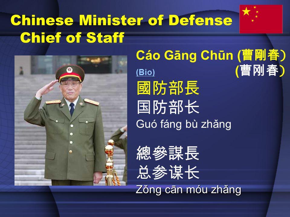 Chinese Minister of Defense Chief of Staff Cáo Gāng Chūn ( ) (Bio) (Bio) ( ) Guó fáng bù zhǎng Zǒng cān móu zhǎng