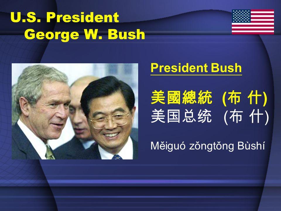 U.S. President George W. Bush President Bush ( ) Měiguó zǒngtǒng Bùshí