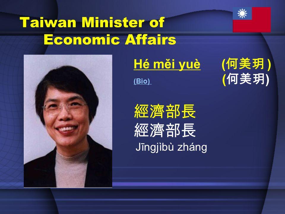 Taiwan Minister of Economic Affairs Hé měi yuè ( ) (Bio) (Bio) ( ) Jīngjìbù zháng