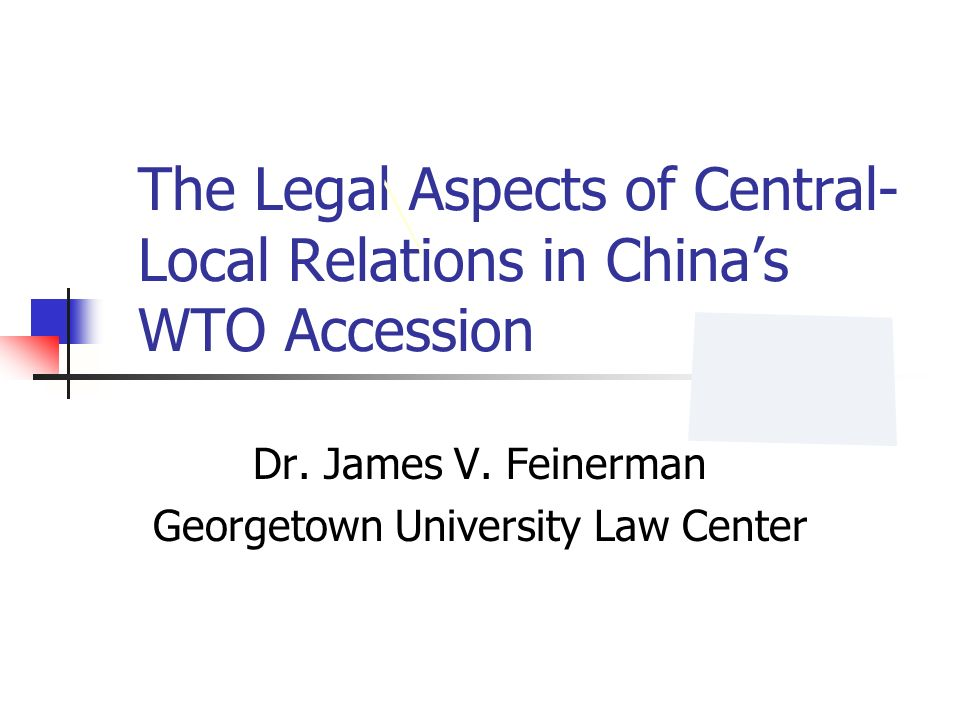 The Legal Aspects of Central- Local Relations in Chinas WTO Accession Dr. James V. Feinerman Georgetown University Law Center