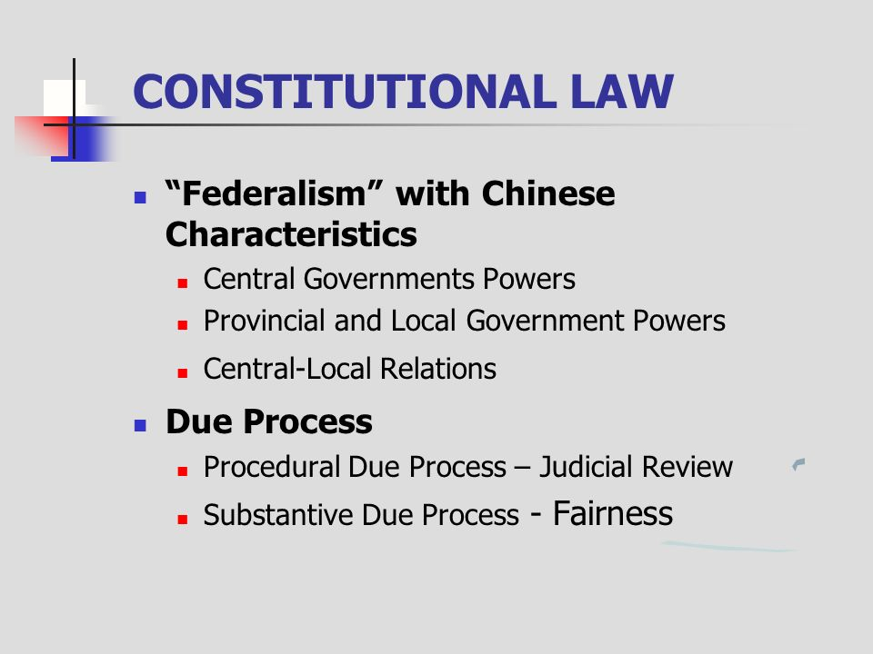 CONSTITUTIONAL LAW Federalism with Chinese Characteristics Central Governments Powers Provincial and Local Government Powers Central-Local Relations Due Process Procedural Due Process – Judicial Review Substantive Due Process - Fairness