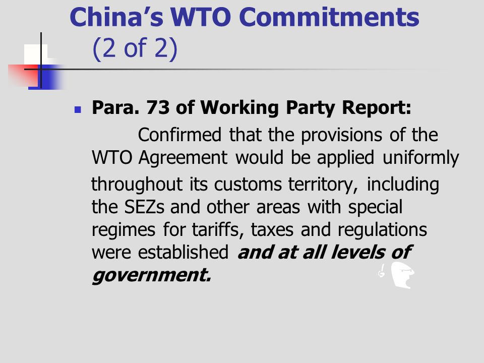 Chinas WTO Commitments (2 of 2) Para. 73 of Working Party Report: Confirmed that the provisions of the WTO Agreement would be applied uniformly throug