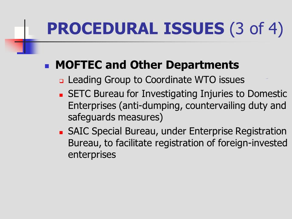 PROCEDURAL ISSUES (3 of 4) MOFTEC and Other Departments Leading Group to Coordinate WTO issues SETC Bureau for Investigating Injuries to Domestic Enterprises (anti-dumping, countervailing duty and safeguards measures) SAIC Special Bureau, under Enterprise Registration Bureau, to facilitate registration of foreign-invested enterprises