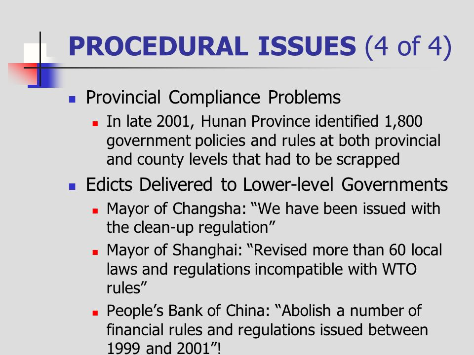 PROCEDURAL ISSUES (4 of 4) Provincial Compliance Problems In late 2001, Hunan Province identified 1,800 government policies and rules at both provincial and county levels that had to be scrapped Edicts Delivered to Lower-level Governments Mayor of Changsha: We have been issued with the clean-up regulation Mayor of Shanghai: Revised more than 60 local laws and regulations incompatible with WTO rules Peoples Bank of China: Abolish a number of financial rules and regulations issued between 1999 and 2001!