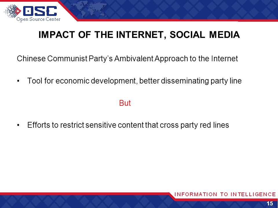 IMPACT OF THE INTERNET, SOCIAL MEDIA Chinese Communist Partys Ambivalent Approach to the Internet Tool for economic development, better disseminating party line But Efforts to restrict sensitive content that cross party red lines 15