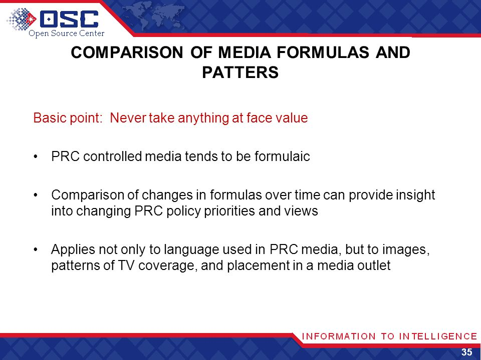 COMPARISON OF MEDIA FORMULAS AND PATTERS Basic point: Never take anything at face value PRC controlled media tends to be formulaic Comparison of changes in formulas over time can provide insight into changing PRC policy priorities and views Applies not only to language used in PRC media, but to images, patterns of TV coverage, and placement in a media outlet 35