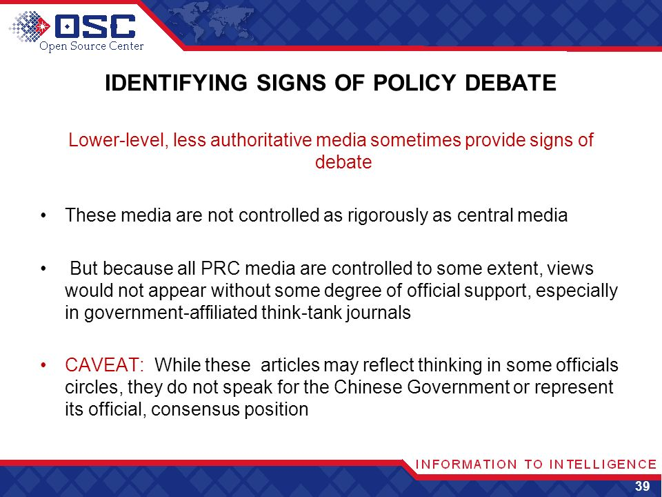 IDENTIFYING SIGNS OF POLICY DEBATE Lower-level, less authoritative media sometimes provide signs of debate These media are not controlled as rigorously as central media But because all PRC media are controlled to some extent, views would not appear without some degree of official support, especially in government-affiliated think-tank journals CAVEAT: While these articles may reflect thinking in some officials circles, they do not speak for the Chinese Government or represent its official, consensus position 39