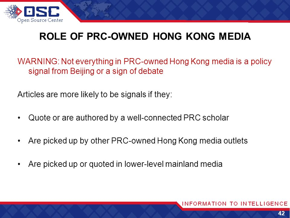ROLE OF PRC-OWNED HONG KONG MEDIA WARNING: Not everything in PRC-owned Hong Kong media is a policy signal from Beijing or a sign of debate Articles are more likely to be signals if they: Quote or are authored by a well-connected PRC scholar Are picked up by other PRC-owned Hong Kong media outlets Are picked up or quoted in lower-level mainland media 42