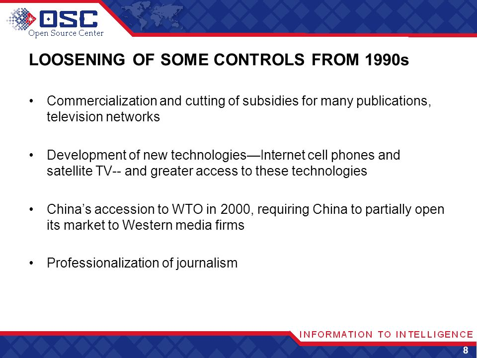 LOOSENING OF SOME CONTROLS FROM 1990s Commercialization and cutting of subsidies for many publications, television networks Development of new technologiesInternet cell phones and satellite TV-- and greater access to these technologies Chinas accession to WTO in 2000, requiring China to partially open its market to Western media firms Professionalization of journalism 8