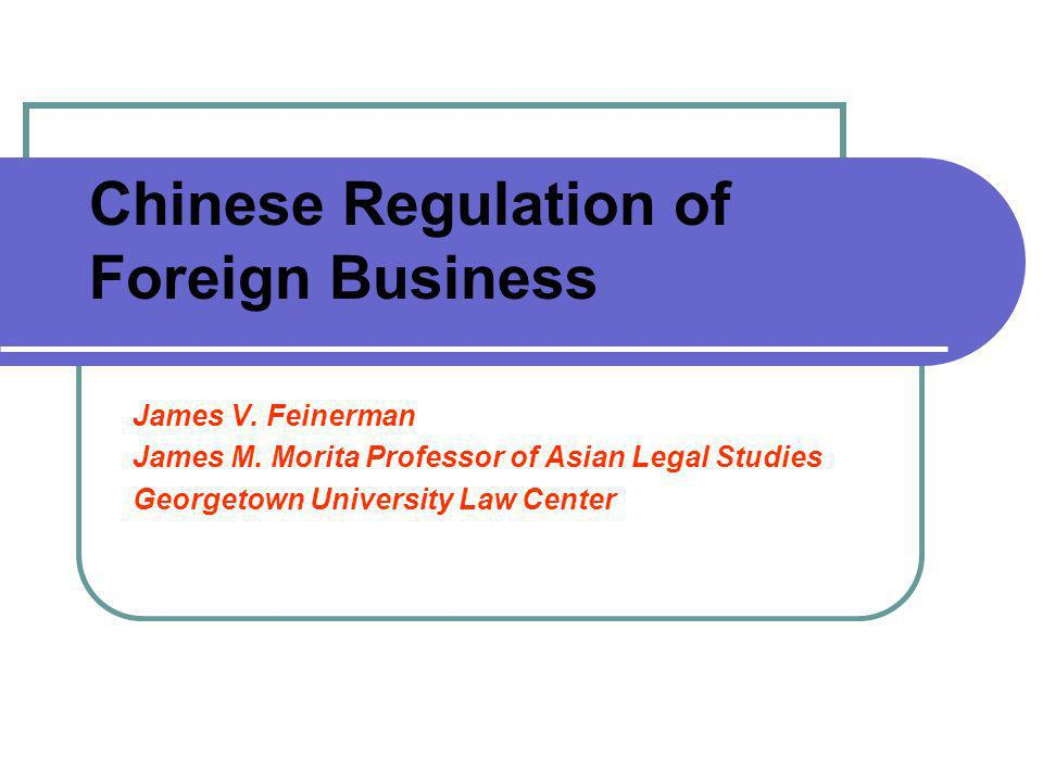 Chinese Regulation of Foreign Business James V. Feinerman James M. Morita Professor of Asian Legal Studies Georgetown University Law Center