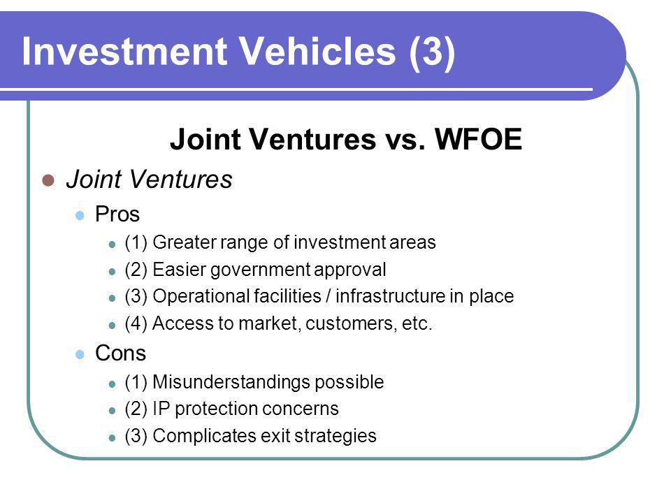 Investment Vehicles (3) Joint Ventures vs. WFOE Joint Ventures Pros (1) Greater range of investment areas (2) Easier government approval (3) Operation