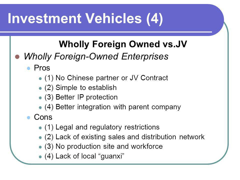 Investment Vehicles (4) Wholly Foreign Owned vs.JV Wholly Foreign-Owned Enterprises Pros (1) No Chinese partner or JV Contract (2) Simple to establish