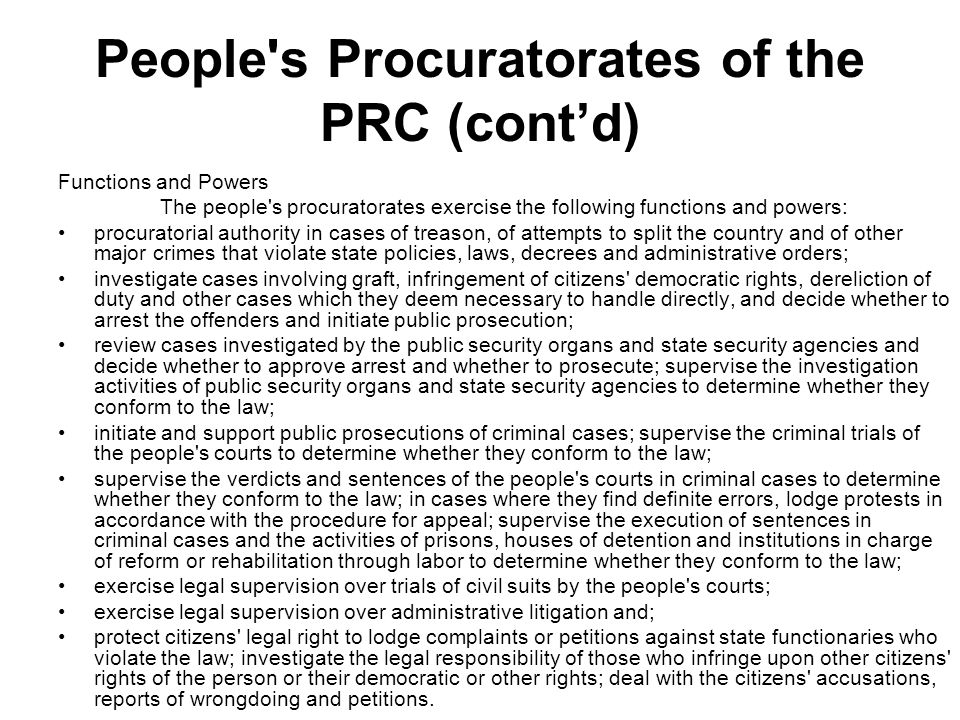 People s Procuratorates of the PRC (contd) Organizational Structure (i)The Supreme People s Procuratorate (ii)Local People s Procuratorates These include: -people s procuratorates of provinces, autonomous regions and municipalities directly under the Central Government; -branches of the above, and people s procuratorates of autonomous prefectures and cities directly under the provincial governments; and -people s procuratorates of counties, cities, autonomous counties and municipal districts.