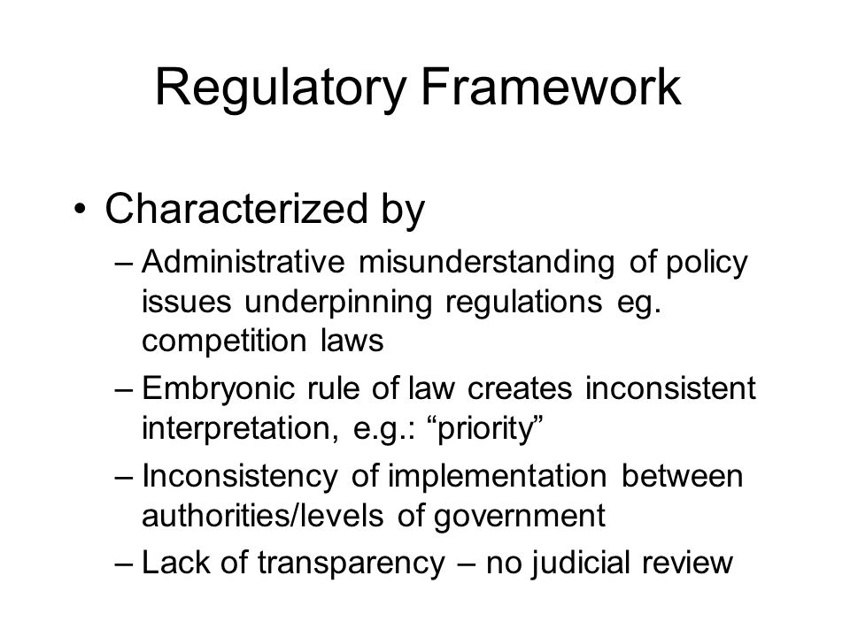 Regulatory Framework Characterized by –Administrative misunderstanding of policy issues underpinning regulations eg.