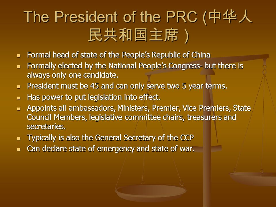 The President of the PRC ( ) Formal head of state of the Peoples Republic of China Formal head of state of the Peoples Republic of China Formally elected by the National Peoples Congress- but there is always only one candidate.