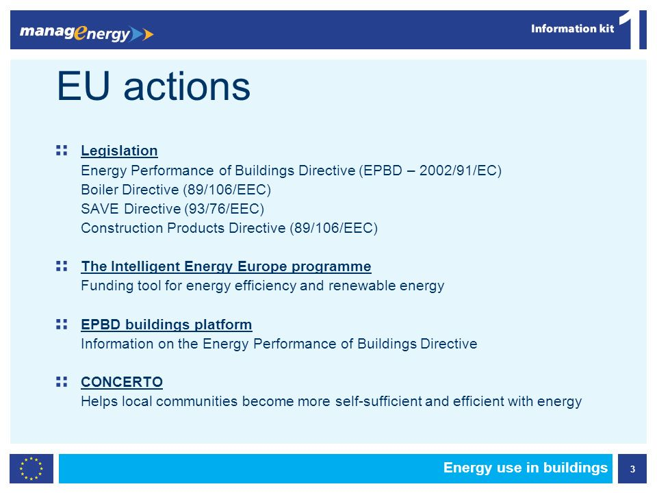 3 1 Energy use in buildings EU actions Legislation Energy Performance of Buildings Directive (EPBD – 2002/91/EC) Boiler Directive (89/106/EEC) SAVE Directive (93/76/EEC) Construction Products Directive (89/106/EEC) The Intelligent Energy Europe programme Funding tool for energy efficiency and renewable energy EPBD buildings platform Information on the Energy Performance of Buildings Directive CONCERTO Helps local communities become more self-sufficient and efficient with energy