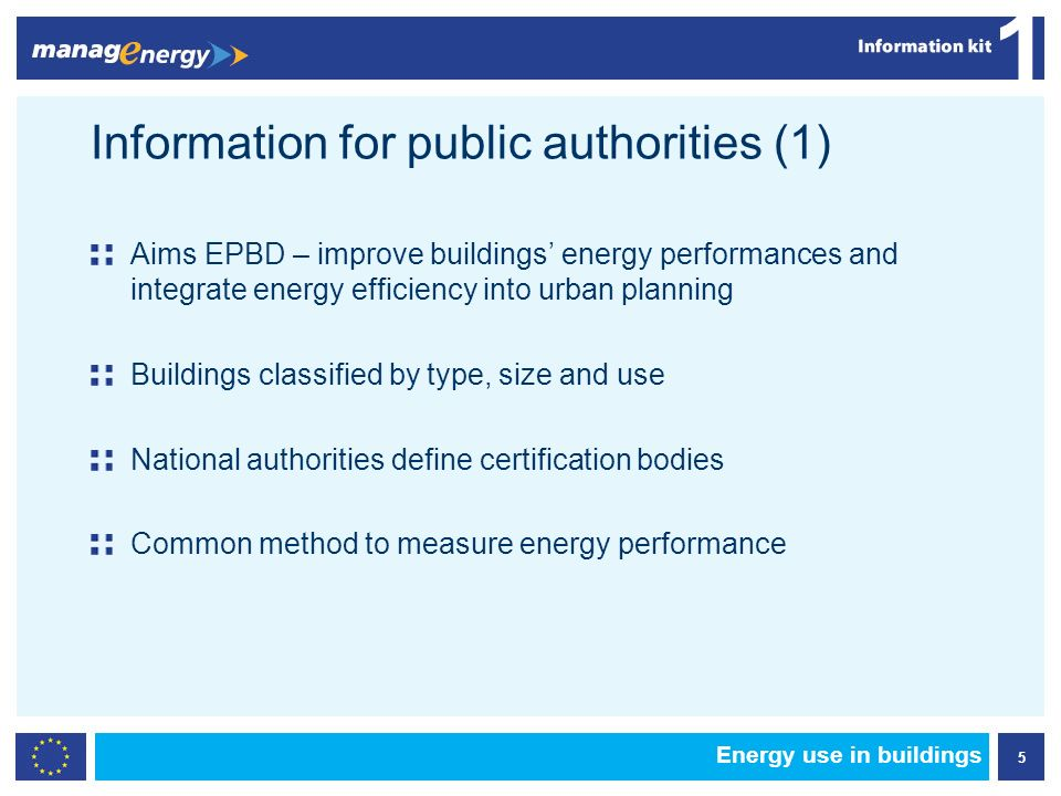 5 1 Energy use in buildings Information for public authorities (1) Aims EPBD – improve buildings energy performances and integrate energy efficiency into urban planning Buildings classified by type, size and use National authorities define certification bodies Common method to measure energy performance