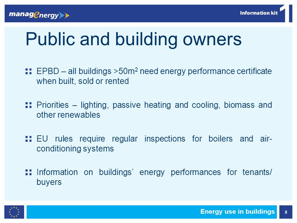 8 1 Energy use in buildings Public and building owners EPBD – all buildings >50m 2 need energy performance certificate when built, sold or rented Priorities – lighting, passive heating and cooling, biomass and other renewables EU rules require regular inspections for boilers and air- conditioning systems Information on buildings energy performances for tenants/ buyers