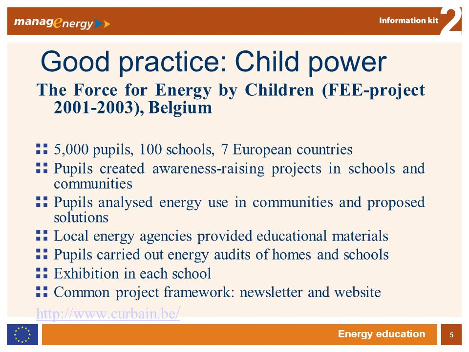 5 2 Energy education Good practice: Child power The Force for Energy by Children (FEE-project ), Belgium 5,000 pupils, 100 schools, 7 European countries Pupils created awareness-raising projects in schools and communities Pupils analysed energy use in communities and proposed solutions Local energy agencies provided educational materials Pupils carried out energy audits of homes and schools Exhibition in each school Common project framework: newsletter and website   /
