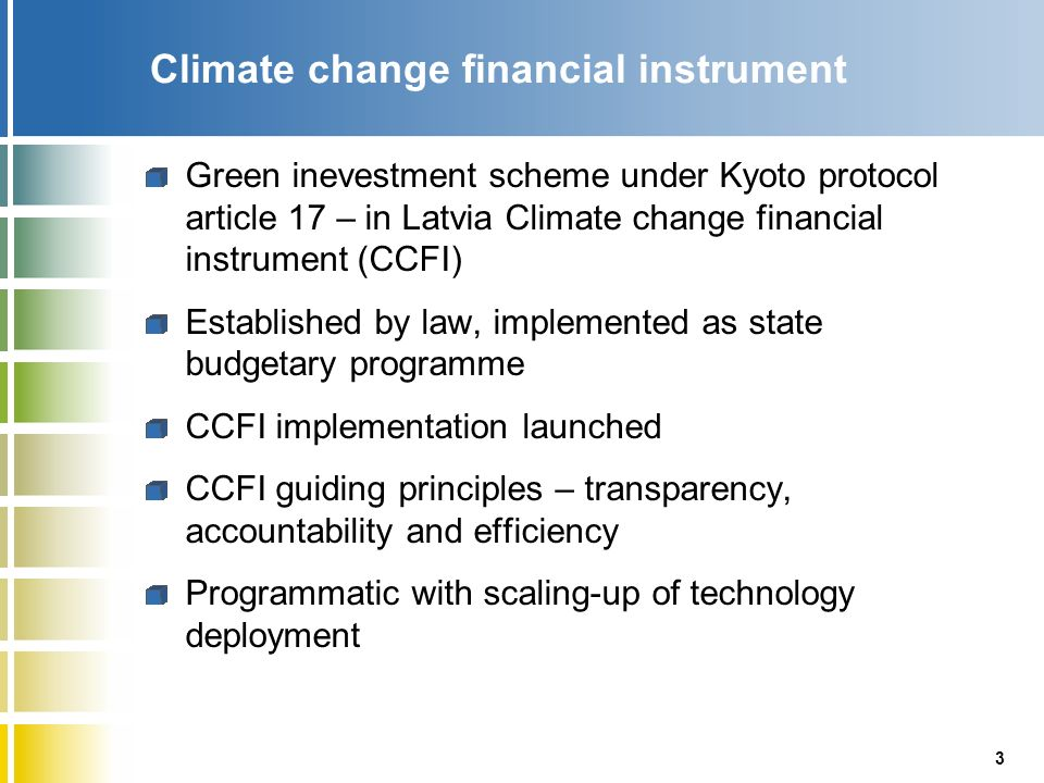 3 Climate change financial instrument Green inevestment scheme under Kyoto protocol article 17 – in Latvia Climate change financial instrument (CCFI) Established by law, implemented as state budgetary programme CCFI implementation launched CCFI guiding principles – transparency, accountability and efficiency Programmatic with scaling-up of technology deployment