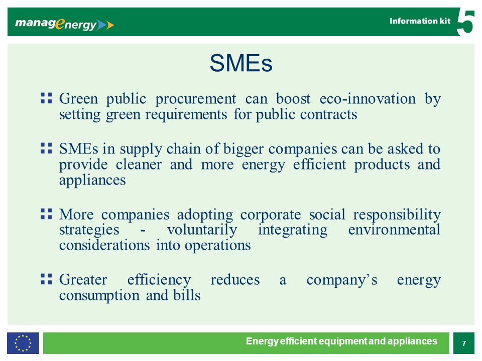 7 5 Energy efficient equipment and appliances SMEs Green public procurement can boost eco-innovation by setting green requirements for public contracts SMEs in supply chain of bigger companies can be asked to provide cleaner and more energy efficient products and appliances More companies adopting corporate social responsibility strategies - voluntarily integrating environmental considerations into operations Greater efficiency reduces a companys energy consumption and bills