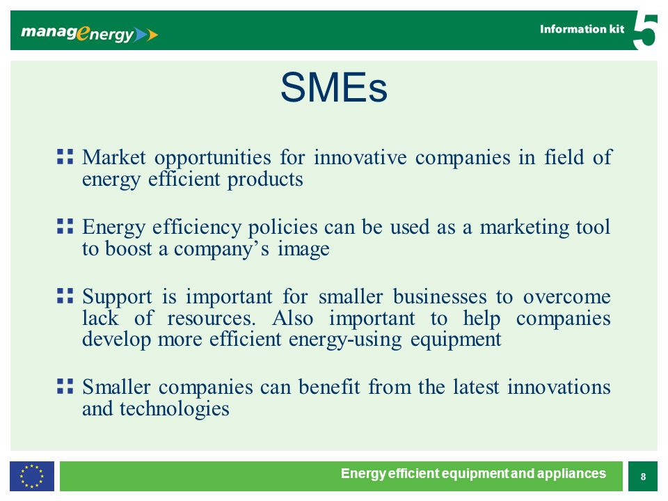 8 5 Energy efficient equipment and appliances SMEs Market opportunities for innovative companies in field of energy efficient products Energy efficiency policies can be used as a marketing tool to boost a companys image Support is important for smaller businesses to overcome lack of resources.