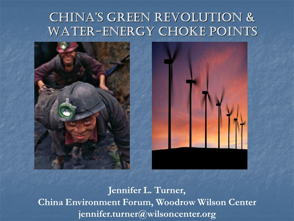 Chinas Green Revolution & Water-Energy Choke Points Jennifer L. Turner, China Environment Forum, Woodrow Wilson Center jennifer.turner@wilsoncenter.or
