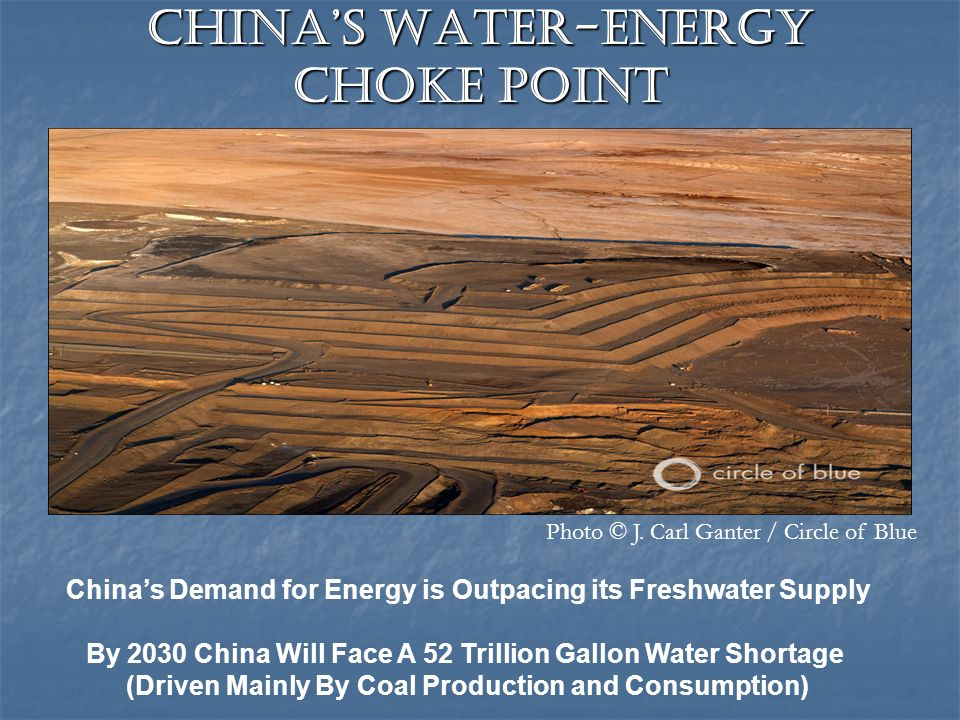 Chinas Water-Energy Choke Point Chinas Demand for Energy is Outpacing its Freshwater Supply By 2030 China Will Face A 52 Trillion Gallon Water Shortage (Driven Mainly By Coal Production and Consumption) Photo © J.