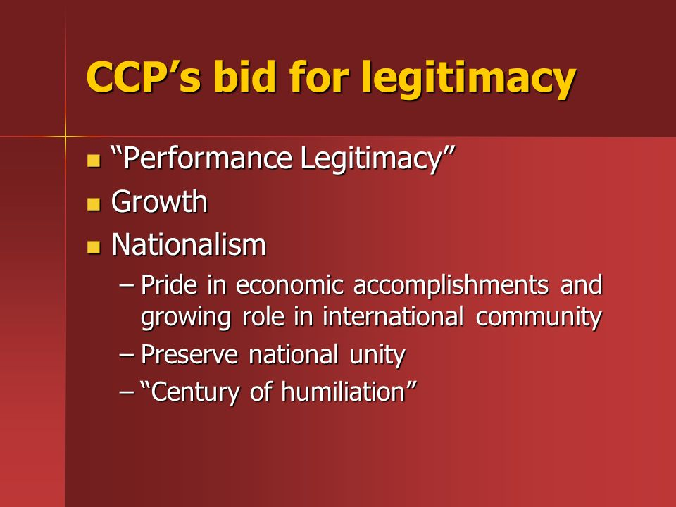 CCPs bid for legitimacy Performance Legitimacy Performance Legitimacy Growth Growth Nationalism Nationalism –Pride in economic accomplishments and gro