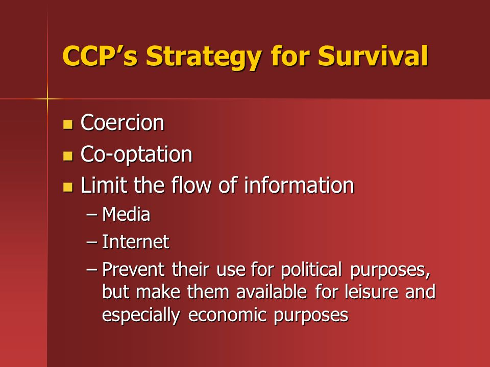 CCPs Strategy for Survival Coercion Coercion Co-optation Co-optation Limit the flow of information Limit the flow of information –Media –Internet –Pre