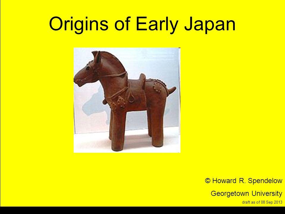title Origins of Early Japan © Howard R. Spendelow Georgetown University draft as of 08 Sep 2013