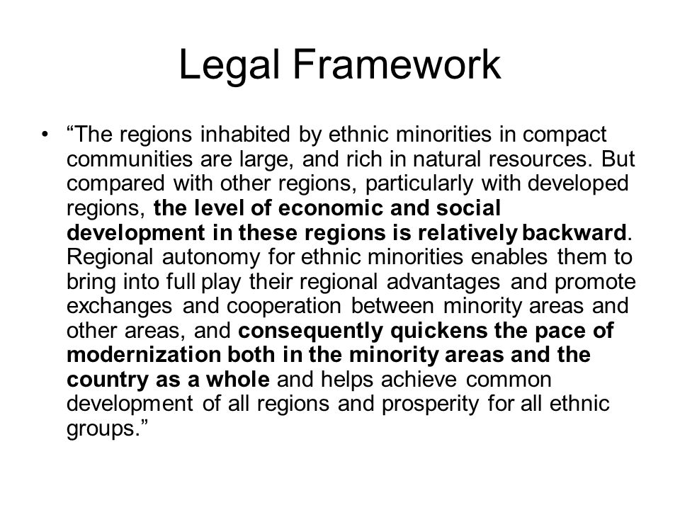 Legal Framework The regions inhabited by ethnic minorities in compact communities are large, and rich in natural resources. But compared with other re