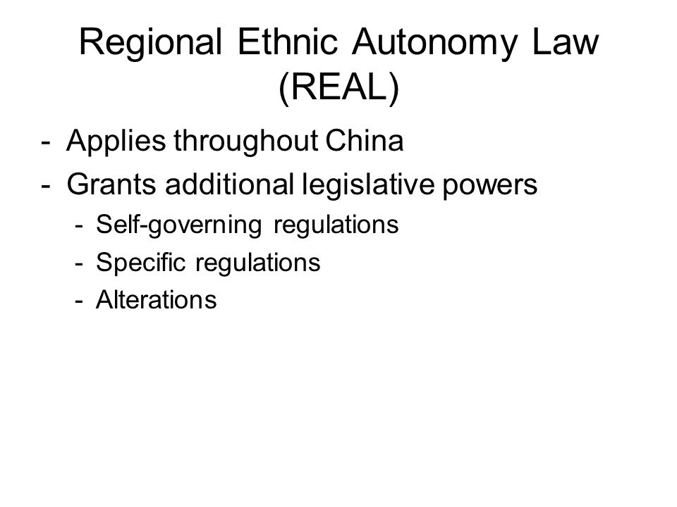 Regional Ethnic Autonomy Law (REAL) -Applies throughout China -Grants additional legislative powers -Self-governing regulations -Specific regulations