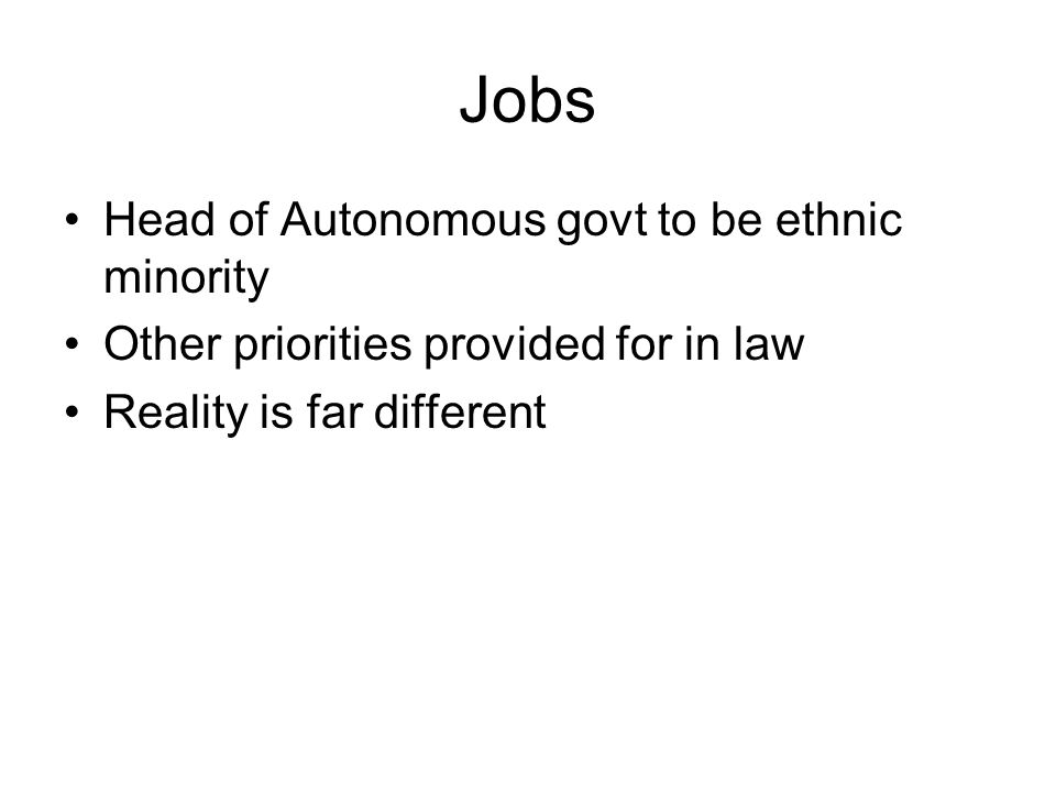 Jobs Head of Autonomous govt to be ethnic minority Other priorities provided for in law Reality is far different