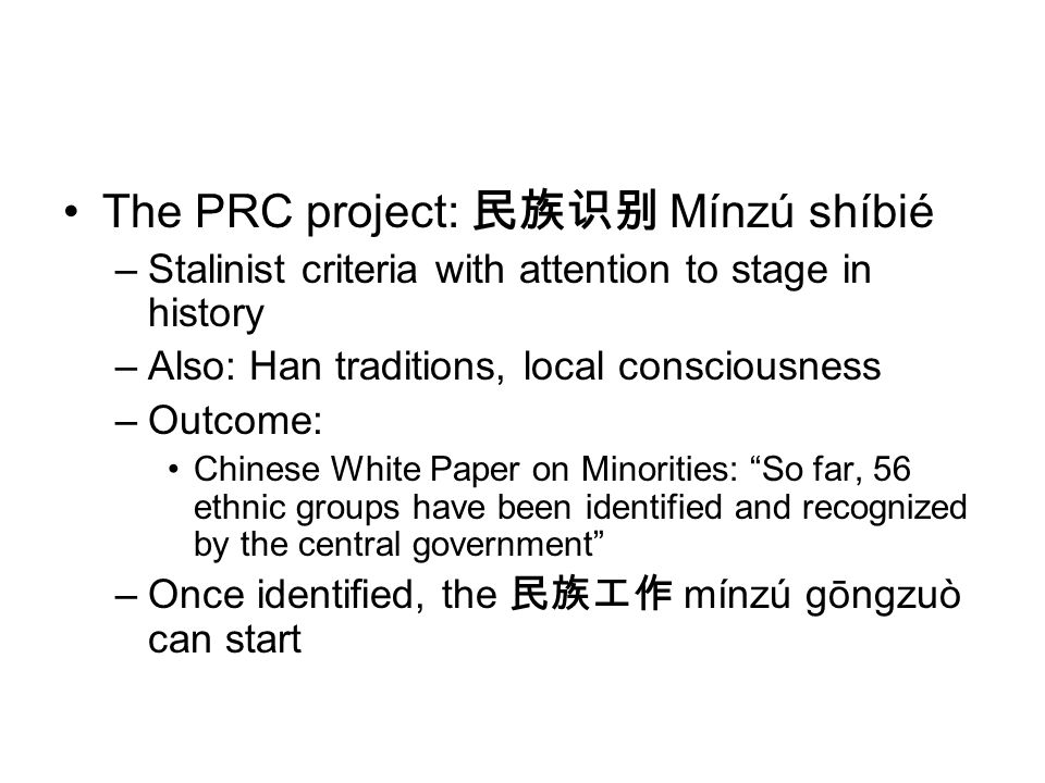 The PRC project: Mínzú shíbié –Stalinist criteria with attention to stage in history –Also: Han traditions, local consciousness –Outcome: Chinese Whit