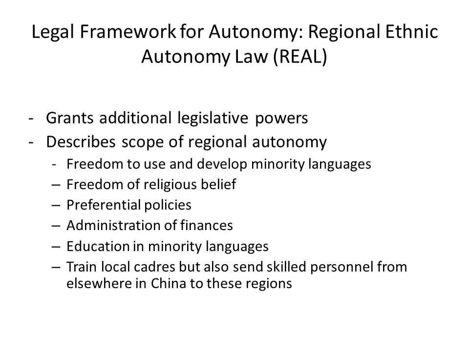 Legal Framework for Autonomy: Regional Ethnic Autonomy Law (REAL) -Grants additional legislative powers -Describes scope of regional autonomy -Freedom to use and develop minority languages – Freedom of religious belief – Preferential policies – Administration of finances – Education in minority languages – Train local cadres but also send skilled personnel from elsewhere in China to these regions