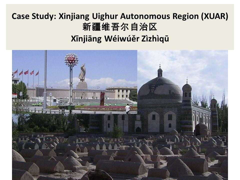 Case Study: Xinjiang Uighur Autonomous Region (XUAR) Xīnjiāng Wéiwúěr Zìzhìqū