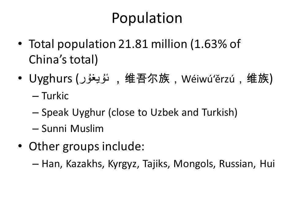 Population Total population 21.81 million (1.63% of Chinas total) Uyghurs ( ئۇيغۇر Wéiwúěrzú ) – Turkic – Speak Uyghur (close to Uzbek and Turkish) – Sunni Muslim Other groups include: – Han, Kazakhs, Kyrgyz, Tajiks, Mongols, Russian, Hui