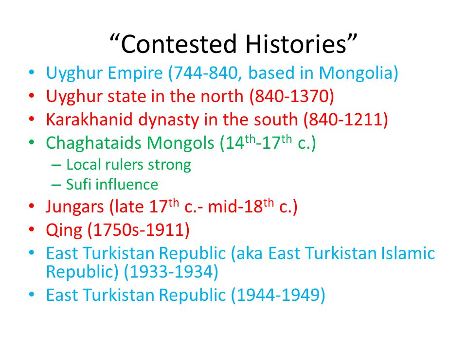 Contested Histories Uyghur Empire (744-840, based in Mongolia) Uyghur state in the north (840-1370) Karakhanid dynasty in the south (840-1211) Chaghataids Mongols (14 th -17 th c.) – Local rulers strong – Sufi influence Jungars (late 17 th c.- mid-18 th c.) Qing (1750s-1911) East Turkistan Republic (aka East Turkistan Islamic Republic) (1933-1934) East Turkistan Republic (1944-1949)
