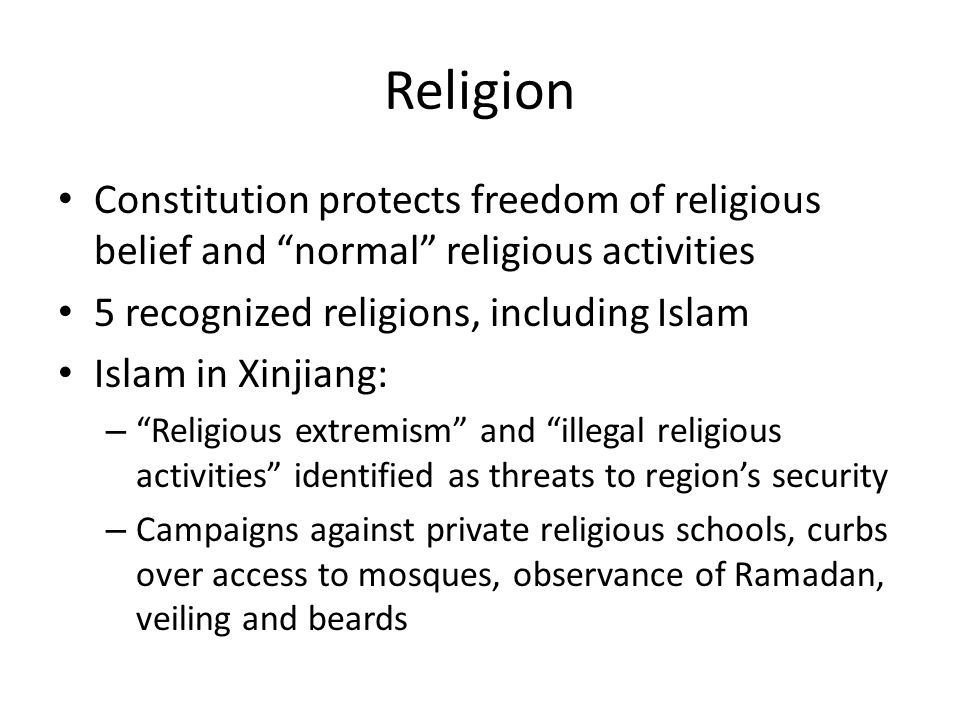 Religion Constitution protects freedom of religious belief and normal religious activities 5 recognized religions, including Islam Islam in Xinjiang: – Religious extremism and illegal religious activities identified as threats to regions security – Campaigns against private religious schools, curbs over access to mosques, observance of Ramadan, veiling and beards
