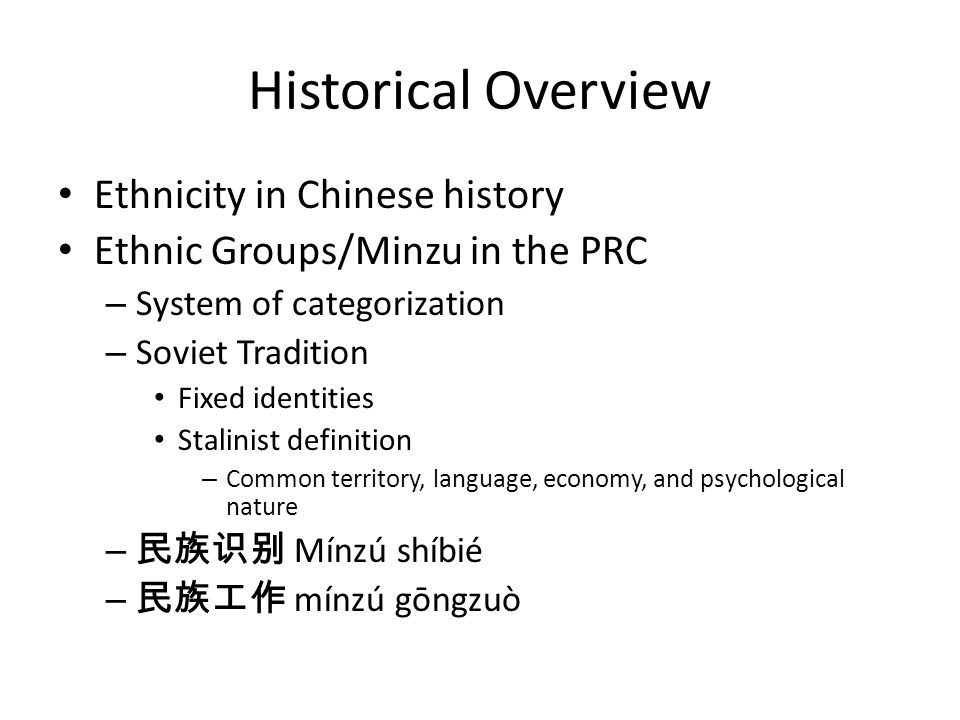 Historical Overview Ethnicity in Chinese history Ethnic Groups/Minzu in the PRC – System of categorization – Soviet Tradition Fixed identities Stalinist definition – Common territory, language, economy, and psychological nature – Mínzú shíbié – mínzú gōngzuò